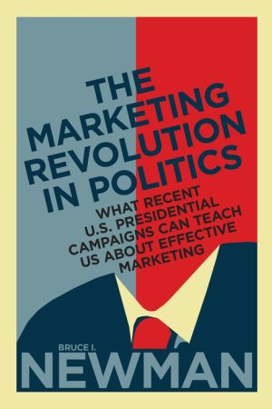 The Marketing Revolution in Politics: What Recent U.S. Presidential Campaigns Can Teach Us About Effective Marketing