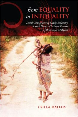 From Equality to Inequality: Social Change Among Newly Sedentary Lanoh Hunter-Gatherer Traders of Peninsular Malaysia