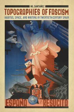 Topographies of Fascism: Habitus, Space, and Writing in Twentieth-Century Spain