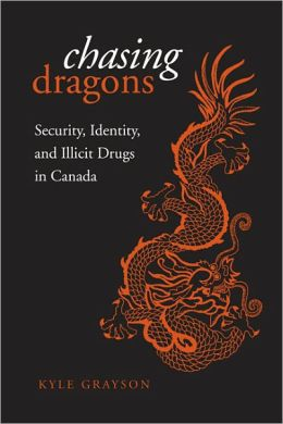 Chasing Dragons: Security, Identity, and Illicit Drugs in Canada Kyle Grayson