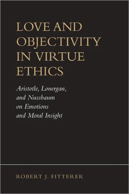Love and Objectivity in Virtue Ethics: Aristotle, Lonergan, and Nussbaum on Emotions and Moral Insight