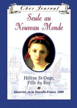 Cher journal: Seule au Nouveau Monde : Hélène St-Onge, Fille du Roy, Montréal, ou la Nouvelle-France, 1666