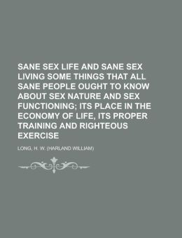 Sane Sex Life And Sane Sex Living Some Things That All Sane People Ought To Know About Sex Nature And Sex Functioning; Its Place In The Economy