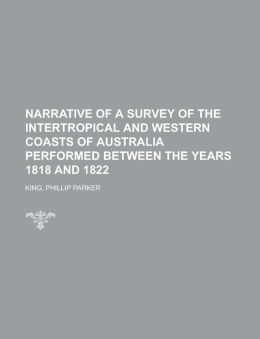 Narrative Of A Survey Of The Intertropical And Western Coasts Of Australia Performed Between The Years 1818 And 1822 - Volume 1