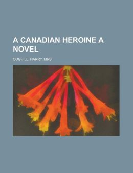 A Canadian Heroine a Novel Volume 3