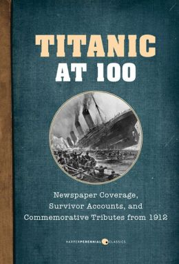 Titanic at 100: Newspaper Coverage, Survivor Accounts, and Commemorative Tributes from 1912