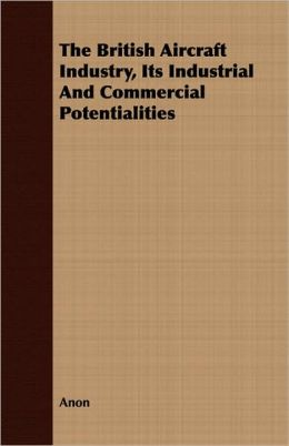 The British Aircraft Industry, Its Industrial and Commercial Potentialities