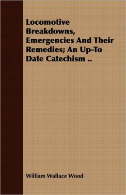 Locomotive Breakdowns, Emergencies and Their Remedies; An Up-To Date Catechism ..