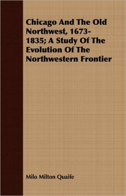 Chicago and the Old Northwest, 1673-1835; A Study of the Evolution of the Northwestern Frontier