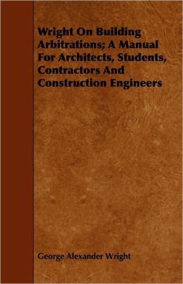 Wright on Building Arbitrations; A Manual for Architects, Students, Contractors and Construction Engineers