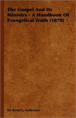 The Gospel and Its Ministry - A Handbook of Evangelical Truth (1870)