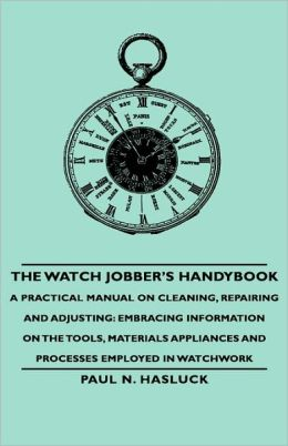 The Watch Jobber's Handybook - A Practical Manual On Cleaning, Repairing And Adjusting