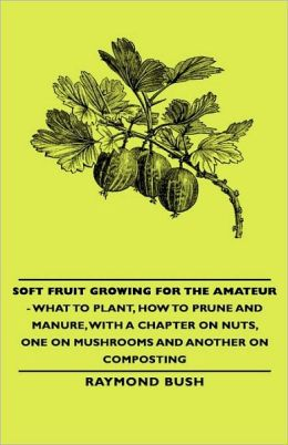 Soft Fruit Growing For The Amateur - What To Plant, How To Prune And Manure, With A Chapter On Nuts, One On Mushrooms And Another On Composting