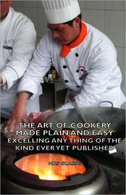 The Art of Cookery Made Plain and Easy - Excelling Any Thing of the Kind Ever Yet Published