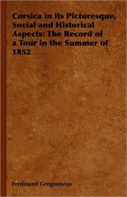 Corsica in Its Picturesque, Social and Historical Aspects: The Record of a Tour in the Summer of 1852