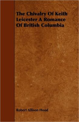 The Chivalry Of Keith Leicester A Romance Of British Columbia