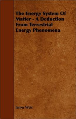 The Energy System Of Matter - A Deduction From Terrestrial Energy Phenomena