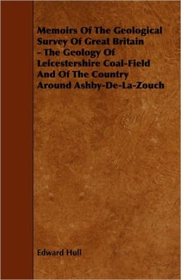 Memoirs Of The Geological Survey Of Great Britain - The Geology Of Leicestershire Coal-Field And Of The Country Around Ashby-De-La-Zouch