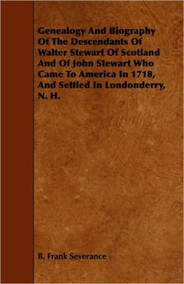 Genealogy And Biography Of The Descendants Of Walter Stewart Of Scotland And Of John Stewart Who Came To America In 1718, And Settled In Londonderry, N. H.