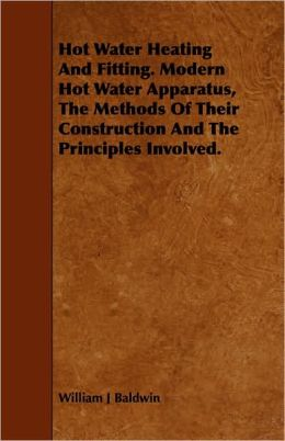 Hot Water Heating And Fitting. Modern Hot Water Apparatus, The Methods Of Their Construction And The Principles Involved.