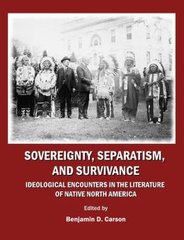Sovereignty, Separatism, and Survivance: Ideological Encounters in the Literature of Native North America
