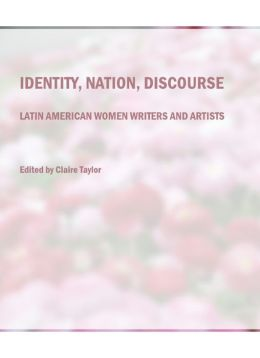 Identity, Nation, Discourse: Latin American Women Writers and Artists