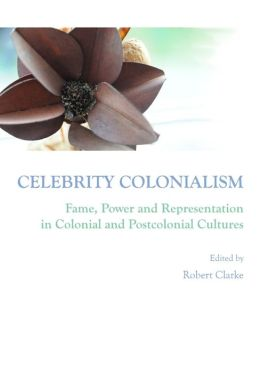Celebrity Colonialism: Fame, Power and Representation in Colonial and Postcolonial Cultures