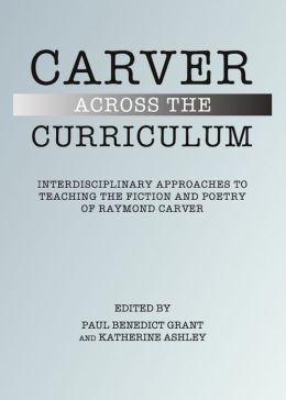 Carver Across the Curriculum: Interdisciplinary Approaches to Teaching the Fiction and Poetry of Raymond Carver