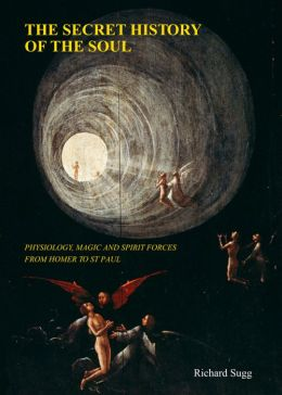 The Secret History of the Soul: Physiology, Magic and Spirit Forces from Homer to St Paul
