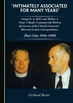 'Intimately Associated for Many Years': George K. A. Bell's and Willem A. Visser't Hooft's common life-work in the service of the Church Universal - mirrored in their Correspondence (Volumes I and II)