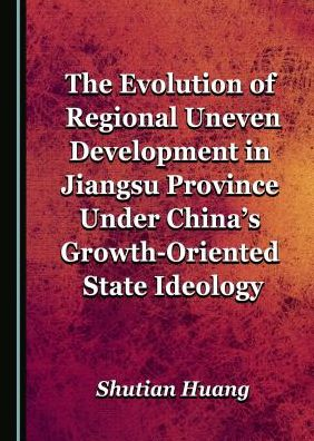 The Evolution of Regional Uneven Development in Jiangsu Province Under China's Growth-Oriented State Ideology