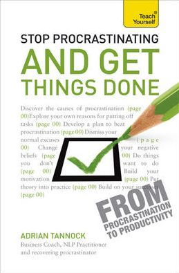 Stop Procrastinating and Get Things Done: A Teach Yourself Guide