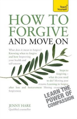 How to Forgive and Move On: A Teach Yourself Guide