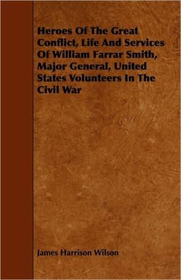 Heroes Of The Great Conflict, Life And Services Of William Farrar Smith, Major General, United States Volunteers In The Civil War