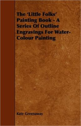 The 'Little Folks' Painting Book - A Series Of Outline Engravings For Water-Colour Painting