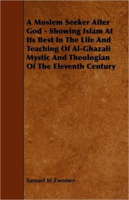 A Moslem Seeker After God - Showing Islam At Its Best In The Life And Teaching Of Al-Ghazali Mystic And Theologian Of The Eleventh Century