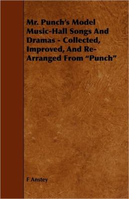 Mr. Punch's Model Music-Hall Songs And Dramas - Collected, Improved, And Re-Arranged From Punch