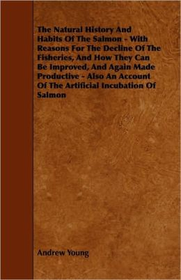 The Natural History And Habits Of The Salmon - With Reasons For The Decline Of The Fisheries, And How They Can Be Improved, And Again Made Productive - Also An Account Of The Artificial Incubation Of Salmon