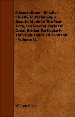 Observations - Relative Chiefly To Picturesque Beauty, Made In The Year 1776, On Several Parts Of Great Britian Particularly The High-Lands Of Scotland - Volume Ii.