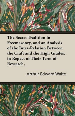 The Secret Tradition In Freemasonry, And An Analysis Of The Inter-Relation Between The Craft And The High Grades, In Repect Of Their Term Of Research, Expressed By The Way Of Symbolism - Vol. I