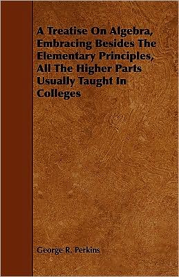 A Treatise On Algebra, Embracing Besides The Elementary Principles, All The Higher Parts Usually Taught In Colleges