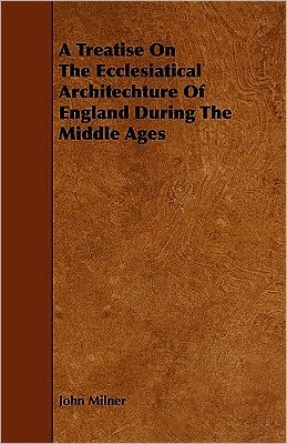 A Treatise On The Ecclesiatical Architechture Of England During The Middle Ages