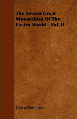 The Severn Great Monarchies Of The Eastrn World - Vol. Ii