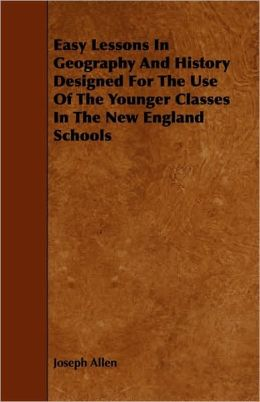 Easy Lessons In Geography And History Designed For The Use Of The Younger Classes In The New England Schools
