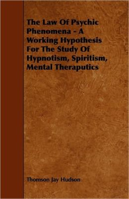 The Law Of Psychic Phenomena - A Working Hypothesis For The Study Of Hypnotism, Spiritism, Mental Theraputics
