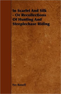 In Scarlet And Silk - Or Recollections Of Hunting And Steeplechase Riding