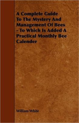 A Complete Guide To The Mystery And Management Of Bees - To Which Is Added A Practical Monthly Bee Calender