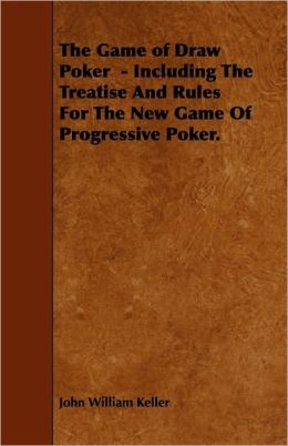 The Game Of Draw Poker - Including The Treatise And Rules For The New Game Of Progressive Poker.