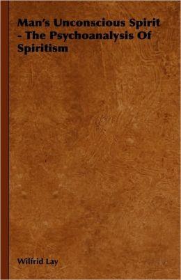 Man's Unconscious Spirit - The Psychoanalysis Of Spiritism