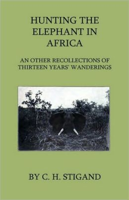 Hunting The Elephant In Africa And Other Recollections Of Thirteen Years' Wanderings